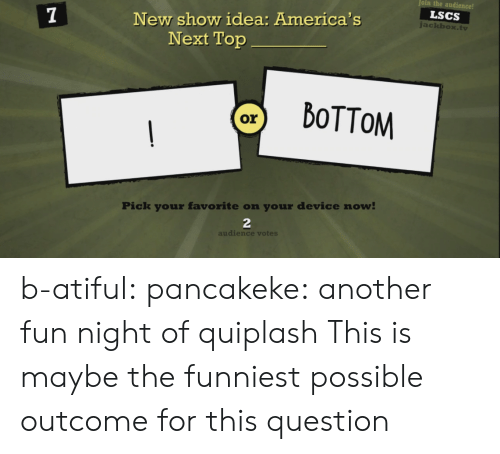 Tumblr, Blog, and Idea: oin the audience!  LSCS  New show idea: America's  Next Top  ackbox.tv  Pick your favorite on your device now  2  audience votes b-atiful: pancakeke:  another fun night of quiplash  This is maybe the funniest possible outcome for this question