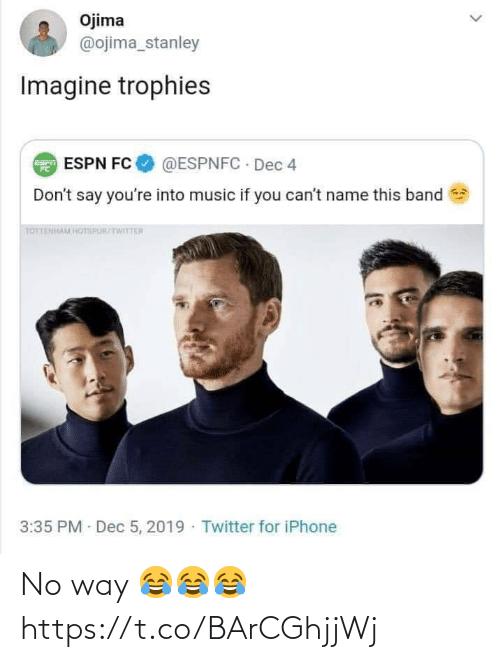 Espn, Iphone, and Music: Ojima  @ojima_stanley  Imagine trophies  @ESPNFC · Dec 4  E ESPN FC  Don't say you're into music if you can't name this band  TOTTENHAM HOTSPUR/TWITTER  3:35 PM Dec 5, 2019 · Twitter for iPhone No way 😂😂😂 https://t.co/BArCGhjjWj