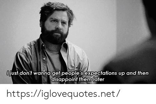 disappoint: Ojust dont wanna get people's expectations up and then  disappoint them later https://iglovequotes.net/