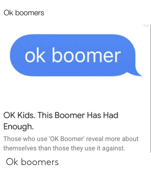Kids, Dank Memes, and Who: Ok boomers  ok boomer  OK Kids. This Boomer Has Had  Enough  Those who use 'OK Boomer' reveal more about  themselves than those they use it against. Ok boomers