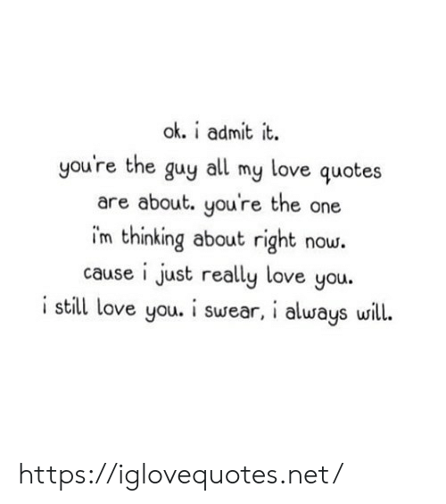 still-love-you: ok. i admit it  you're the guy all my love quotes  are about. you're the one  im thinking about right now.  cause i just really love you.  i still love you. i swear, i always will. https://iglovequotes.net/
