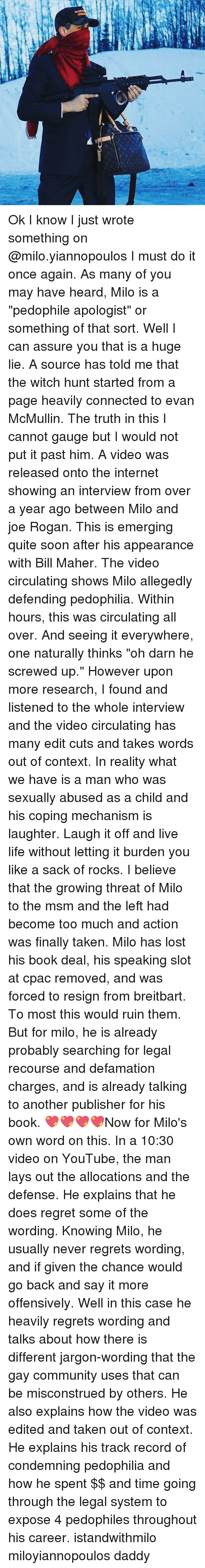 """Pedophillic: Ok I know I just wrote something on @milo.yiannopoulos I must do it once again. As many of you may have heard, Milo is a """"pedophile apologist"""" or something of that sort. Well I can assure you that is a huge lie. A source has told me that the witch hunt started from a page heavily connected to evan McMullin. The truth in this I cannot gauge but I would not put it past him. A video was released onto the internet showing an interview from over a year ago between Milo and joe Rogan. This is emerging quite soon after his appearance with Bill Maher. The video circulating shows Milo allegedly defending pedophilia. Within hours, this was circulating all over. And seeing it everywhere, one naturally thinks """"oh darn he screwed up."""" However upon more research, I found and listened to the whole interview and the video circulating has many edit cuts and takes words out of context. In reality what we have is a man who was sexually abused as a child and his coping mechanism is laughter. Laugh it off and live life without letting it burden you like a sack of rocks. I believe that the growing threat of Milo to the msm and the left had become too much and action was finally taken. Milo has lost his book deal, his speaking slot at cpac removed, and was forced to resign from breitbart. To most this would ruin them. But for milo, he is already probably searching for legal recourse and defamation charges, and is already talking to another publisher for his book. 💖💖💖💖Now for Milo's own word on this. In a 10:30 video on YouTube, the man lays out the allocations and the defense. He explains that he does regret some of the wording. Knowing Milo, he usually never regrets wording, and if given the chance would go back and say it more offensively. Well in this case he heavily regrets wording and talks about how there is different jargon-wording that the gay community uses that can be misconstrued by others. He also explains how the video was edited and taken out of context. He expl"""
