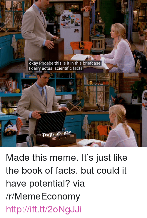 """Meme It: okay Phoebe this is it in this briefcase  I carry actual scientific facts  Traps are gay <p>Made this meme. It&rsquo;s just like the book of facts, but could it have potential? via /r/MemeEconomy <a href=""""http://ift.tt/2oNgJJi"""">http://ift.tt/2oNgJJi</a></p>"""