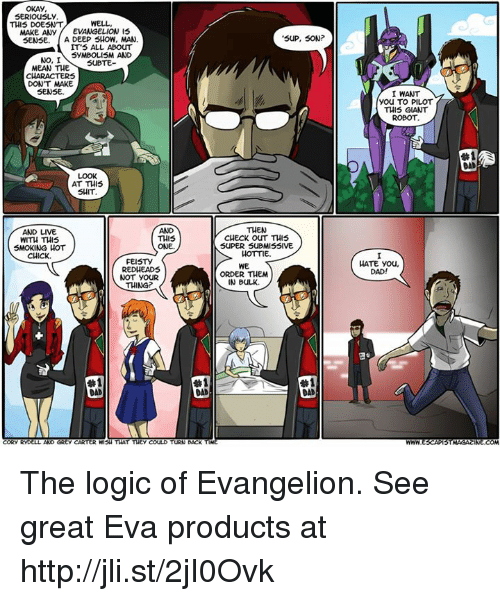 smoke hot: OKAY  SERIOUSLY  WELL  THIS DOESNT  MAKE ANY  EVANGELION IS  SENSE. A DEEP SHOW, MAN  IT'S ALL ABOUT  SYMBOLISM AND  NO, I  SUBTE  MEAN THE  DON'T MAKE  SENSE.  AT THIS  SHIT  AND LIVE  THIS  WITH THIS  SMOKING HOT  ONE.  CHICK.  FEISTY  RED HEADS  NOT YOUR  THING?  #1  CORY RYD  AND GREy CARTER WISH THAT THEY COULD  TURN BACK  SUP, SON  THEN  CHECK OUT THIS  SUPER SUBMISSIVE  HOTTIE.  WE  ORDER THEM  IN BULK.  #1  DAD  I WANT  You TO PILOT  THIS GIANT  ROBOT  HATE you,  DAD!  STMAGACINE COM The logic of Evangelion. See great Eva products at http://jli.st/2jI0Ovk