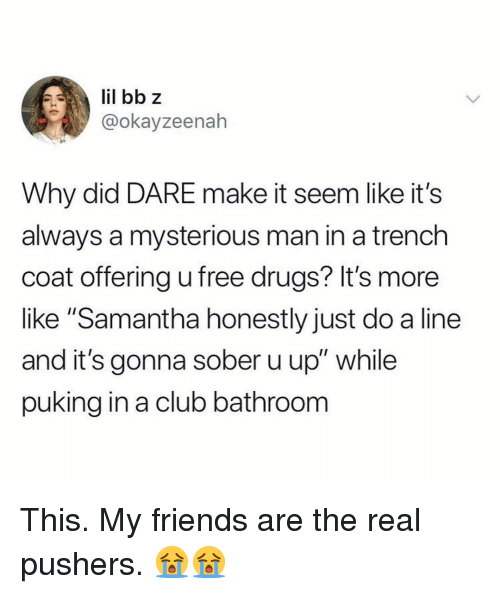 """Club, Drugs, and Friends: @okayzeenah  Why did DARE make it seem like it's  always a mysterious man in a trench  coat offering u free drugs? It's more  like """"Samantha honestly just do a line  and it's gonna sober u up"""" while  puking in a club bathroonm This. My friends are the real pushers. 😭😭"""