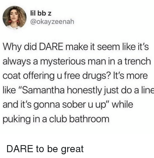 """Club, Drugs, and Free: @okayzeenah  Why did DARE make it seem like it's  always a mysterious man in a trench  coat offering u free drugs? It's more  like """"Samantha honestly just do a line  and it's gonna sober u up"""" while  puking in a club bathroom DARE to be great"""