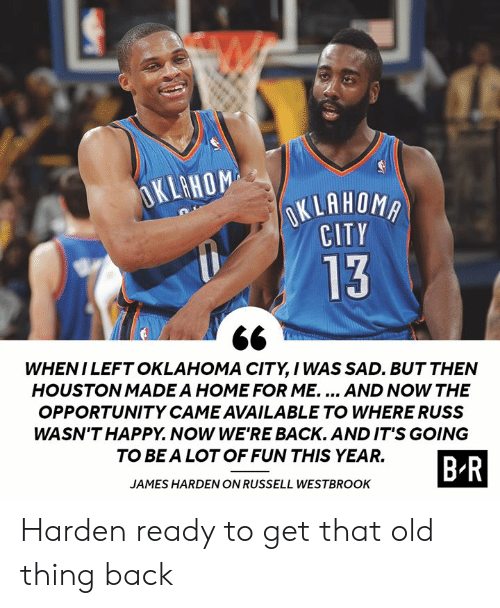 James Harden, Russell Westbrook, and Happy: OKLAHOM  OKLAHOMA  CITY  13  WHENI LEFT OKLAHOMA CITY, I WAS SAD. BUT THEN  HOUSTON MADE A HOME FOR ME.... AND NOW THE  OPPORTUNITY CAME AVAILABLE TO WHERE RUSS  WASN'T HAPPY. NOW WE'RE BACK. AND IT'S GOING  TO BE A LOT OF FUN THIS YEAR.  B-R  JAMES HARDEN ON RUSSELL WESTBROOK Harden ready to get that old thing back