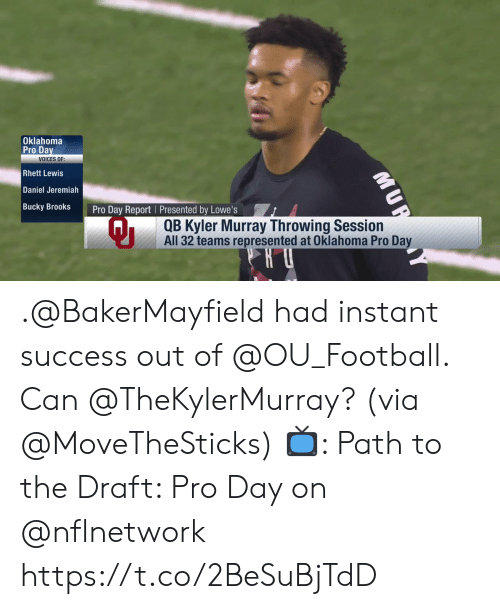 Football, Memes, and Lowes: Oklahoma  Pro Da  Rhett Lewis  Daniel Jeremiah  Bucky BrookS  VOICES OF:  Pro Day Report I Presented by Lowe's  QB Kyler Murray Throwing Session  All 32 teams represented at Oklahoma Pro Da .@BakerMayfield had instant success out of @OU_Football.  Can @TheKylerMurray? (via @MoveTheSticks)  📺: Path to the Draft: Pro Day on @nflnetwork https://t.co/2BeSuBjTdD