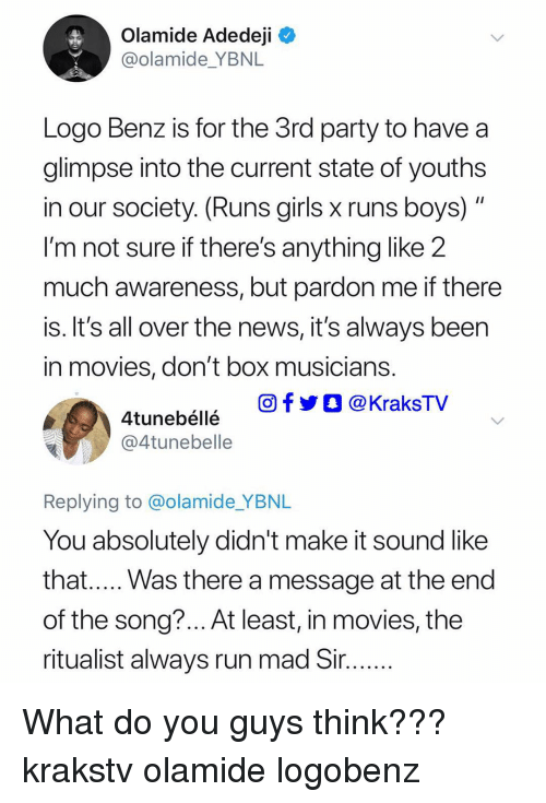 Girls, Memes, and Movies: Olamide Adedeji  @olamide_YBNL  Logo Benz is for the 3rd party to have a  glimpse into the current state of youths  in our society. (Runs girls x runs boys)  I'm not sure if there's anything like 2  much awareness, but pardon me if there  is. It's all over the news, it's always beern  in movies, don't box musicians  O f y Ο @ KraksTV  4tunebéllé  @@4tunebelle  Replying to @olamide YBNIL  You absolutely didn't make it sound like  that..... Was there a message at the end  of the song?... At least, in movies, the  ritualist always run mad Sir What do you guys think??? krakstv olamide logobenz