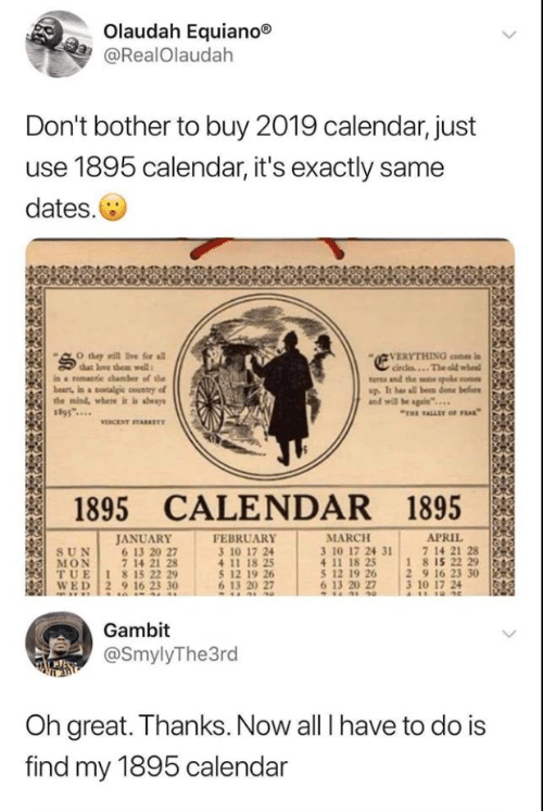 """Circles: Olaudah Equiano®  @RealOlaudah  Don't bother to buy 2019 calendar, just  use 1895 calendar, it's exactly same  dates.  VERYTHING con i  circles...The old wheel  turns and the sne spoke come  up. It has all been done before  and will be sgain""""..  O they sill ive for all  that love them well  in a romantie chamber of the  beart, in a otalgic country of  the mind, where it is aways  """"THE ALLET oF FEAK  VENCENT TARKET  1895 CALENDAR 1895  JANUARY  6 13 20 27  7 14 21 28  TUE 1 815 22 29  WED 2 9 16 23 30  FEBRUARY  3 10 17 24  APRIL  7 14 21 28  18 15 22 29  2 9 16 23 30  3 10 17 24  A11 10 4e  MARCH  3 10 17 24 31  4 11 18 25  5 12 19 26  6 13 20 27  SUN  MON  5 12 19 26  6 13 20 27  Gambit  @SmylyThe3rd  Oh great. Thanks. Now all I have to do is  find my 1895 calendar"""