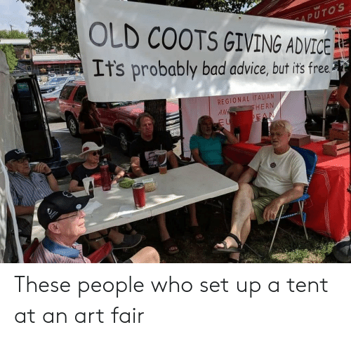 Advice, Bad, and Free: OLD COOTS GIVING ADVICE  Its probably bad advice, but its free  REGIONAL ITALI  AN  HERN These people who set up a tent at an art fair