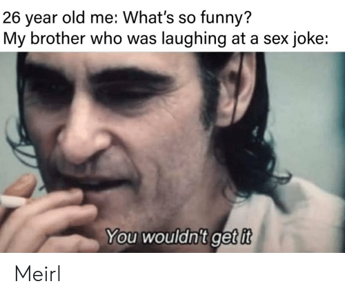 So Funny: old me: What's so funny?  26  year  My brother who was laughing at a sex joke:  You wouldn't getit Meirl
