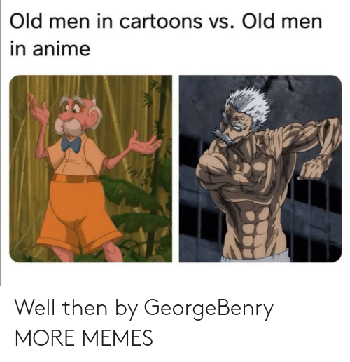 then: Old men in cartoons vs. Old men  in anime Well then by GeorgeBenry MORE MEMES