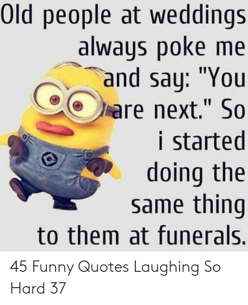 """Funny, Old People, and Quotes: Old people at weddings  always poke me  and say: """"You  are next."""" So  i started  doing the  same thing  to them at funerals. 45 Funny Quotes Laughing So Hard 37"""