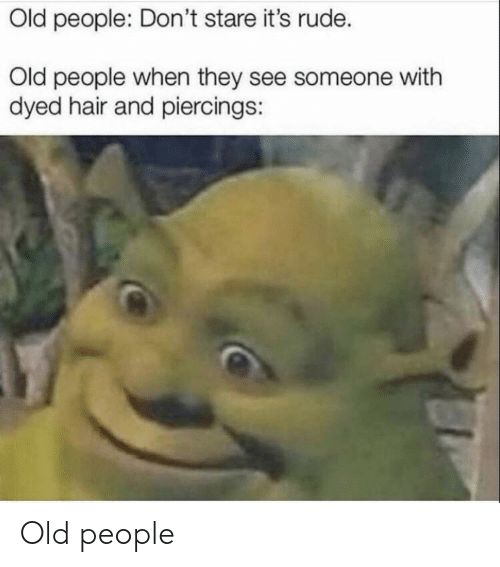Old People, Rude, and Hair: Old people: Don't stare it's rude.  Old people when they see someone with  dyed hair and piercings: Old people
