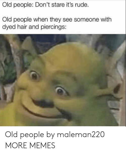 Dank, Memes, and Old People: Old people: Don't stare it's rude.  Old people when they see someone with  dyed hair and piercings: Old people by maleman220 MORE MEMES