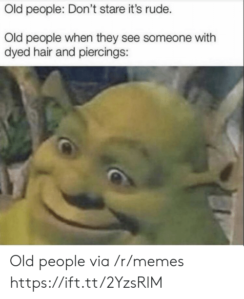 Memes, Old People, and Rude: Old people: Don't stare it's rude.  Old people when they see someone with  dyed hair and piercings: Old people via /r/memes https://ift.tt/2YzsRlM