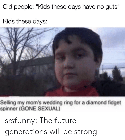"""Diamond: Old people: """"Kids these days have no guts""""  Kids these days:  Selling my mom's wedding ring for a diamond fidget  spinner (GONE SEXUAL) srsfunny:  The future generations will be strong"""
