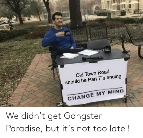 Paradise, Old, and Change: Old Town Road  should be Part 7's ending  CHANGE MY MIND  imgflip.com We didn't get Gangster Paradise, but it's not too late !