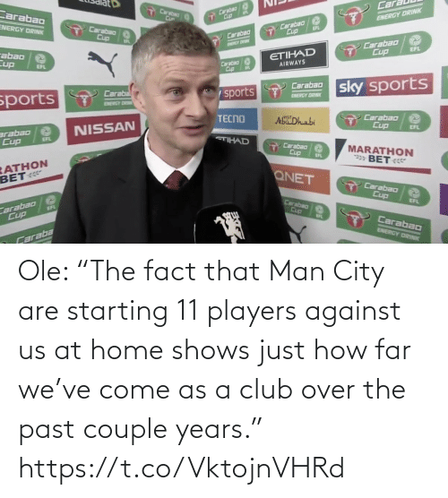 """club: Ole: """"The fact that Man City are starting 11 players against us at home shows just how far we've come as a club over the past couple years."""" https://t.co/VktojnVHRd"""