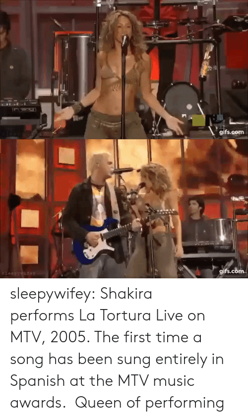 MTV: OLI  gifs.com  leep ywaew   gifs.com  $leepywifey sleepywifey:  Shakira performs La Tortura Live on MTV, 2005. The first time a song has been sung entirely in Spanish at the MTV music awards.   Queen of performing