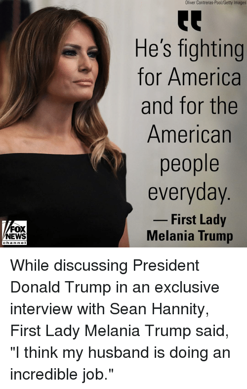 """Melania: Oliver Contreras-Pool/Getty Images  He's fighting  for America  and for the  American  people  everyday  - First Lady  FOX  NEWS  Melania Trump  chan ne I While discussing President Donald Trump in an exclusive interview with Sean Hannity, First Lady Melania Trump said, """"I think my husband is doing an incredible job."""""""