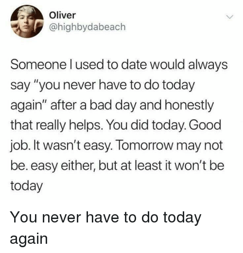 "Bad, Bad Day, and Date: Oliver  @highbydabeach  Someone l used to date would always  say ""you never have to do today  again"" after a bad day and honestly  that really helps. You did today. Good  job. It wasn't easy. Tomorrow may not  be. easy either, but at least it won't be  today You never have to do today again"