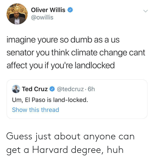 Ted Cruz: Oliver Willis  @owillis  imagine youre so dumb as a us  senator you think climate change cant  affect you if you're landlocked  Ted Cruz  @tedcruz. 6h  Um, El Paso is land-locked.  Show this thread Guess just about anyone can get a Harvard degree, huh