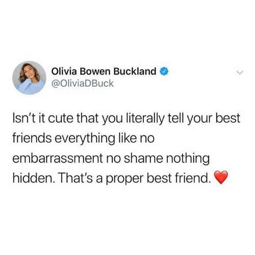 Humans of Tumblr: Olivia Bowen Buckland  @OliviaDBuck  Isn't it cute that you literally tell your best  friends everything like no  embarrassment no shame nothing  hidden. That's a proper best friend.