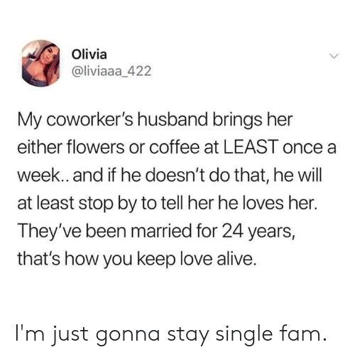 Alive, Dank, and Fam: Olivia  @liviaaa_422  My coworker's husband brings her  either flowers or coffee at LEAST once a  week. and if he doesn't do that, he will  at least stop by to tell her he loves her.  They've been married for 24 years,  that's how you keep love alive. I'm just gonna stay single fam.