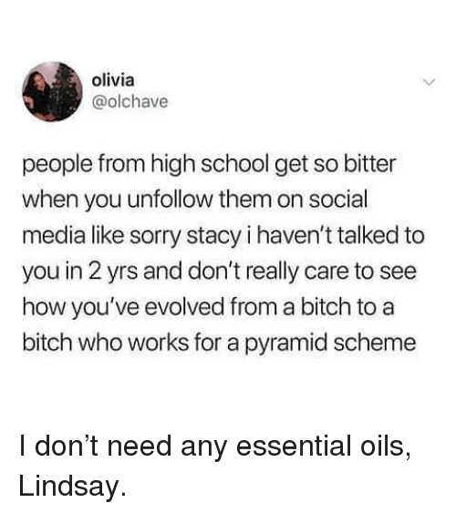 Bitch, Memes, and School: olivia  @olchave  people from high school get so bitter  when you unfollow them on social  media like sorry stacy i haven't talked to  you in 2 yrs and don't really care to see  how you ve evolved from a bitch to a  bitch who works for a pyramid scheme I don't need any essential oils, Lindsay.