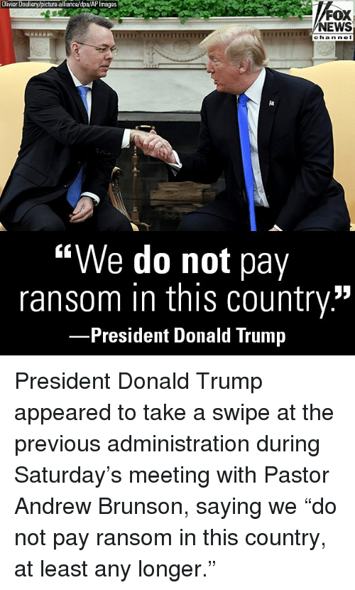 "Donald Trump, Memes, and News: Olivier Douliery/picture-alliance/dpa/AP Images  FOX  NEWS  chan ne I  ""We do not pay  ransom in this country.""  President Donald Trump President Donald Trump appeared to take a swipe at the previous administration during Saturday's meeting with Pastor Andrew Brunson, saying we ""do not pay ransom in this country, at least any longer."""