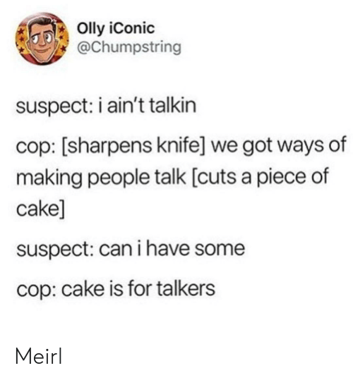 I Have Some: Olly iConic  @Chumpstring  suspect: i ain't talkin  cop: [sharpens knife] we got ways of  making people talk [cuts a piece of  cake]  suspect: can i have some  cop: cake is for talkers Meirl