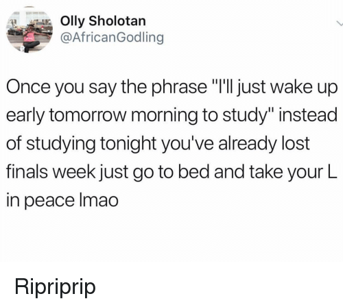 """Finals, Lmao, and Memes: Olly Sholotan  @AfricanGodling  Once you say the phrase """"T'll just wake up  early tomorrow morning to study""""instead  of studying tonight you've already lost  finals week just go to bed and take your L  in peace lmao Ripriprip"""
