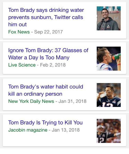 Drinking, New York, and News: om Brady says drinking water  prevents sunburn, Twitter calls  him out  Fox News - Sep 22, 2017   Ignore Tom Brady: 37 Glasses of  Water a Day Is Too Many  Live Science - Feb 2, 2018   Tom Brady's water habit could  kill an ordinary person  New York Daily News - Jan 31, 2018   Tom Brady Is Trying to Kill You  Jacobin magazine - Jan 13, 2018