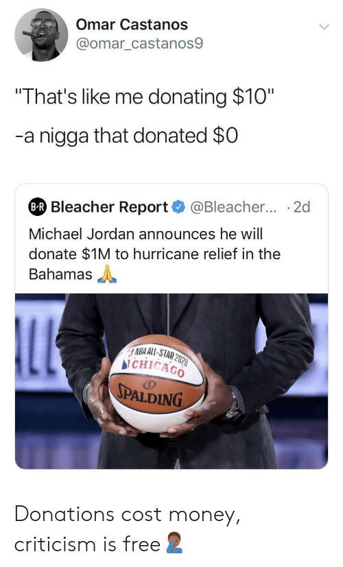 "All Star, Chicago, and Michael Jordan: Omar Castanos  @omar_castanos9  ""That's like me donating $10""  -a nigga that donated $0  @Bleacher... 2d  BR Bleacher Report  Michael Jordan announces he will  donate $1M to hurricane relief in the  Bahamas  LL  NBA ALL-STAR 2020  bi CHICAGO  SPALDING Donations cost money, criticism is free🤦🏾‍♂️"