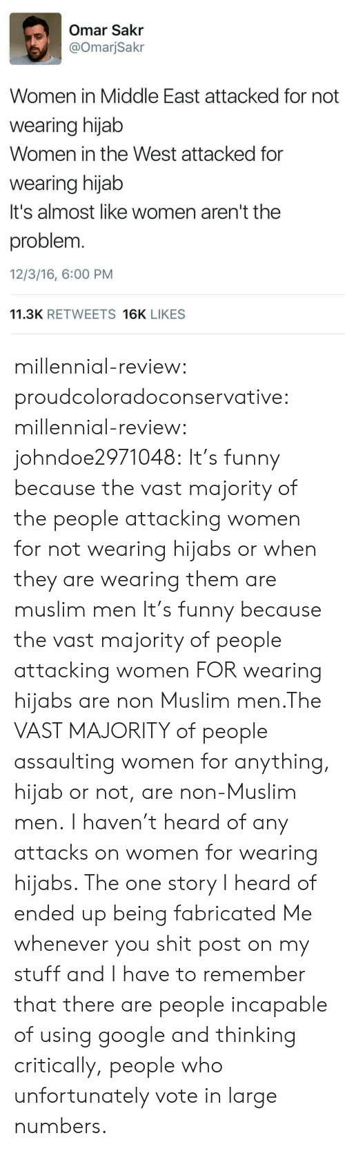 Funny, Gif, and Google: Omar Sakr  @OmarjSakr  Women in Middle East attacked for not  wearing hijab  Women in the West attacked for  wearing hijab  It's almost like women aren't the  problem.  12/3/16, 6:00 PM  11.3K RETWEETS 16K LIKES millennial-review:  proudcoloradoconservative:  millennial-review:  johndoe2971048:  It's funny because the vast majority of the people attacking women for not wearing hijabs or when they are wearing them are muslim men  It's funny because the vast majority of people attacking women FOR wearing hijabs are non Muslim men.The VAST MAJORITY of people assaulting women for anything, hijab or not, are non-Muslim men.  I haven't heard of any attacks on women for wearing hijabs. The one story I heard of ended up being fabricated  Me whenever you shit post on my stuff and I have to remember that there are people incapable of using google and thinking critically, people who unfortunately vote in large numbers.
