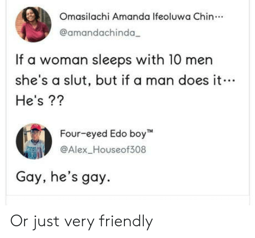 Boy, Gay, and Man: Omasilachi Amanda Ifeoluwa Chin.  @amandachinda  If a woman sleeps with 10 men  she's a slut, but if a man does it  He's??  Four-eyed Edo boy  Alex_Houseof308  Gay, he's gay. Or just very friendly