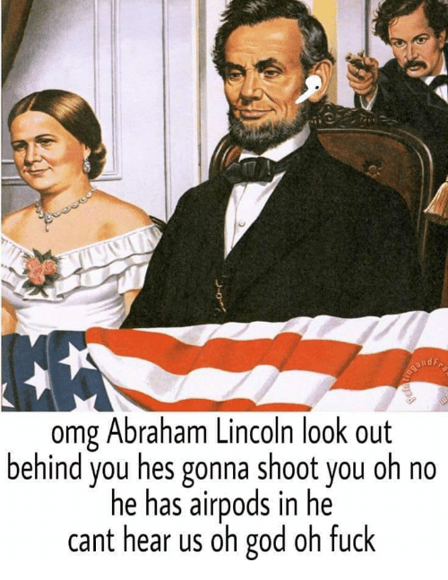 Abraham Lincoln, God, and Memes: omg Abraham Lincoln look out  behind you hes gonna shoot you oh no  he has airpods in he  cant hear us oh god oh fuck