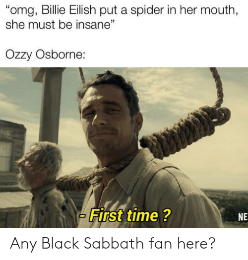 "Omg, Spider, and Black: ""omg, Billie Eilish put a spider in her mouth,  she must be insane""  Ozzy Osborne:  HE  First time ?  NE Any Black Sabbath fan here?"
