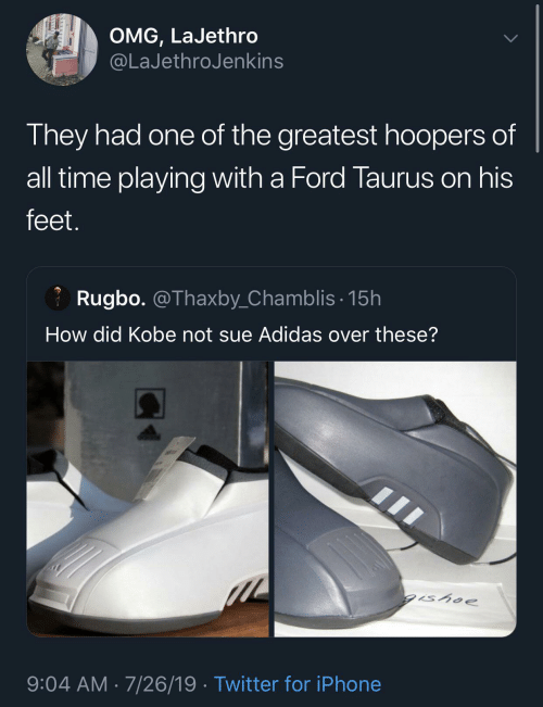 Adidas, Iphone, and Omg: OMG, LaJethro  @LaJethroJenkins  They had one of the greatest hoopers of  all time playing with a Ford Taurus on his  feet.  Rugbo. @Thaxby_Chamblis· 15h  How did Kobe not sue Adidas over these?  gishoe  9:04 AM · 7/26/19 · Twitter for iPhone