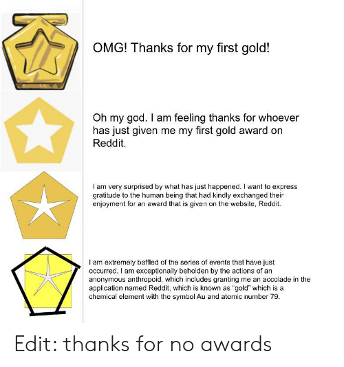 """God, Oh My God, and Omg: OMG! Thanks for my first gold!  Oh my god. I am feeling thanks for whoever  has just given me my first gold award on  Reddit.  I am very surprised by what has just happened. I want to express  gratitude to the human being that had kindly exchanged their  enjoyment for an award that is given on the website, Reddit.  I am extremely baffled of the series of events that have just  occurred. I am exceptionally beholden by the actions of an  anonymous anthropoid, which includes granting me an accolade in the  application named Reddit, which is known as """"gold"""" which is a  chemical element with the symbol Au and atomic number 79 Edit: thanks for no awards"""