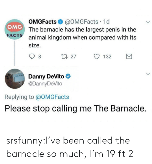 Facts, Omg, and Tumblr: OMGFacts@OMGFacts 1d  OMG The barnacle has the largest penis in the  FACTS animal kingdom when compared with its  size.  1 27  8  132  Danny DeVito  @DannyDeVito  Replying to @OMG Facts  Please stop calling me The Barnacle. srsfunny:I've been called the barnacle so much, I'm 19 ft 2