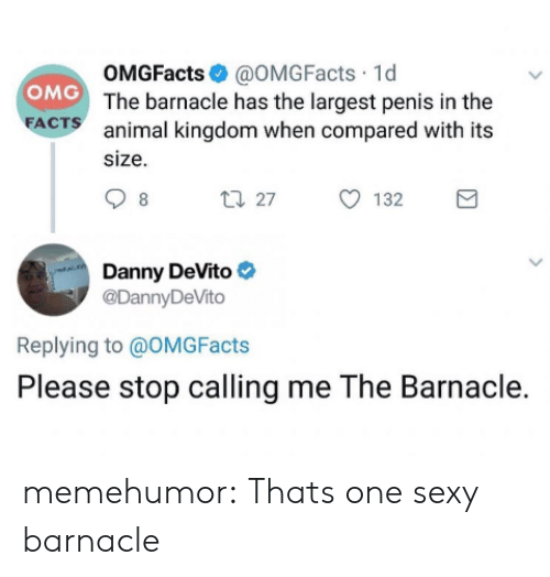 Penis: OMGFacts@OMGFacts 1d  OMG The barnacle has the largest penis in the  FACTS  animal kingdom when compared with its  size  t27  132  8  Danny DeVito  @DannyDeVito  Replying to @OMG Facts  Please stop calling me The Barnacle. memehumor:  Thats one sexy barnacle