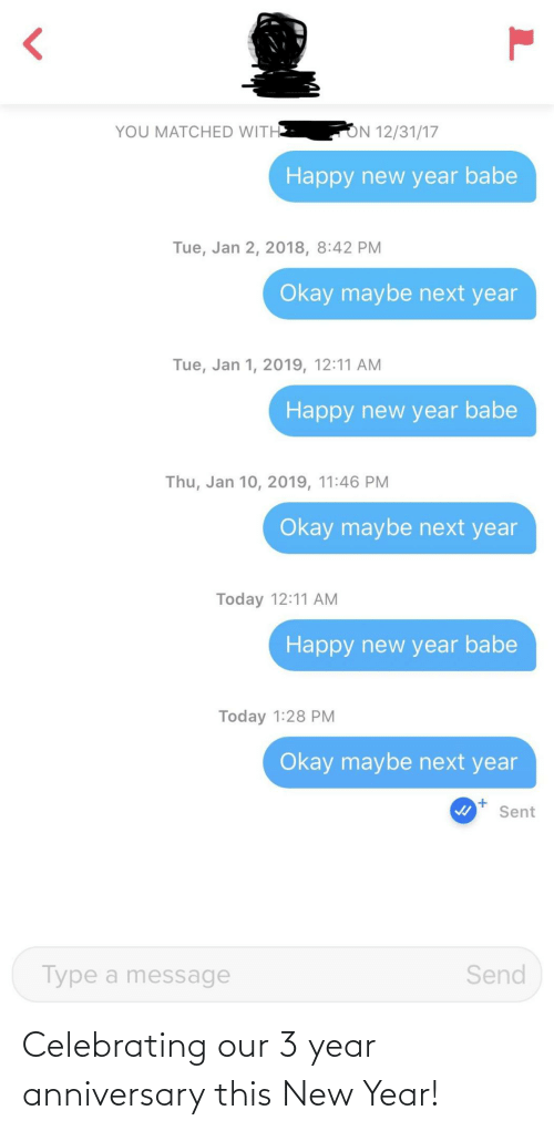 Type A: ON 12/31/17  YOU MATCHED WITH  Happy new year babe  Tue, Jan 2, 2018, 8:42 PM  Okay maybe next year  Tue, Jan 1, 2019, 12:11 AM  Happy new year babe  Thu, Jan 10, 2019, 11:46 PM  Okay maybe next year  Today 12:11 AM  Happy new year babe  Today 1:28 PM  Okay maybe next year  Sent  Send  Type a message Celebrating our 3 year anniversary this New Year!