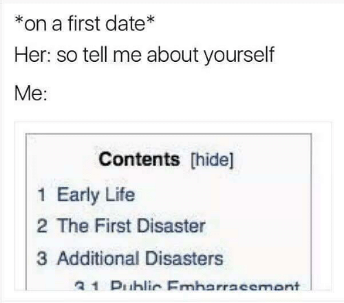 Contents: *on a first date*  Her: so tell me about yourself  Me:  Contents hide]  1 Early Life  2 The First Disaster  3 Additional Disasters