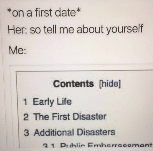 Contents: *on a first date*  Her: so tell me about yourself  Me:  Contents [hide]l  1 Early Life  2 The First Disaster  3 Additional Disasters  31 Duhlir Emharracemant