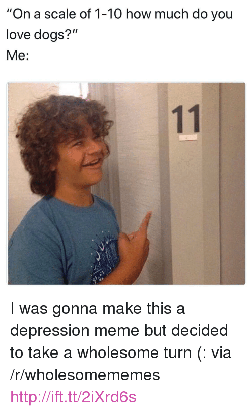 """Depression Meme: """"On a scale of 1-10 how much do you  love doas?""""  Me: <p>I was gonna make this a depression meme but decided to take a wholesome turn (: via /r/wholesomememes <a href=""""http://ift.tt/2iXrd6s"""">http://ift.tt/2iXrd6s</a></p>"""