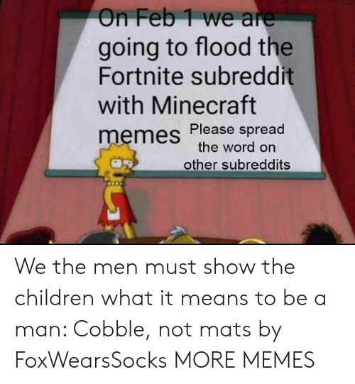 spread the word: On Feb1 we are  going to flood the  Fortnite subreddit  with Minecraft  memes Please spread  the word on  other subreddits We the men must show the children what it means to be a man: Cobble, not mats by FoxWearsSocks MORE MEMES