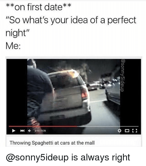 "Alwaysed: on first date  ""So what's your idea of a perfect  night""  Me  Throwing Spaghetti at cars at the mall @sonny5ideup is always right"